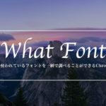 Webサイトで使われているフォントを3秒で調べることができるChrome拡張機能の「WhatFont」を紹介するよ!