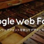 Google Web フォントのダウンロードから活用方法まで紹介するよ!