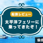 【太平洋フェリー】北海道へ向けて船旅へ! 仙台〜苫小牧間を航海してきたので船内の様子をレポートするよ!